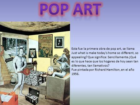 POP ART Esta fue la primera obra de pop art, se llama Just what is make today's home so different, so appealing? Que significa: Sencillamente ¿Qué es lo.