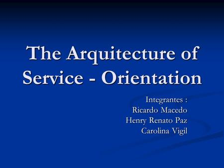 The Arquitecture of Service - Orientation Integrantes : Ricardo Macedo Henry Renato Paz Carolina Vigil.