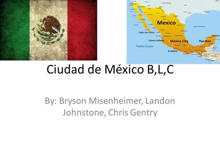 Ciudad de México B,L,C By: Bryson Misenheimer, Landon Johnstone, Chris Gentry.