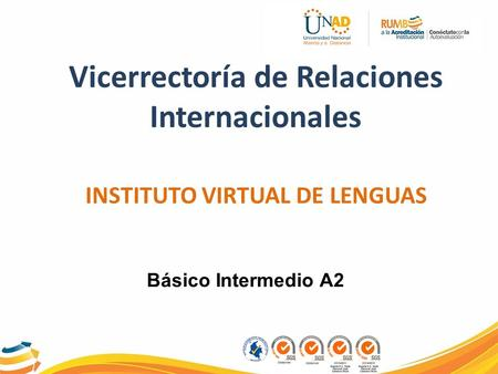 Vicerrectoría de Relaciones Internacionales INSTITUTO VIRTUAL DE LENGUAS Básico Intermedio A2.