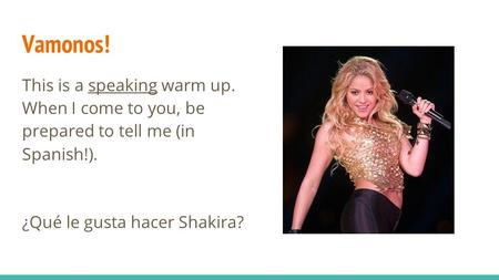 Vamonos! This is a speaking warm up. When I come to you, be prepared to tell me (in Spanish!). ¿Qué le gusta hacer Shakira?