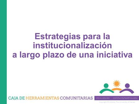 Copyright © 2014 by The University of Kansas Estrategias para la institucionalización a largo plazo de una iniciativa.