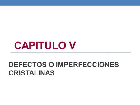 CAPITULO V DEFECTOS O IMPERFECCIONES CRISTALINAS.
