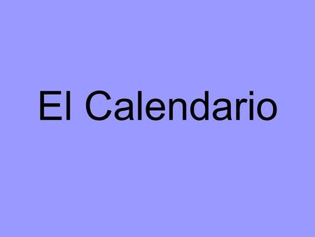 El Calendario. el día / los días the day / the days.