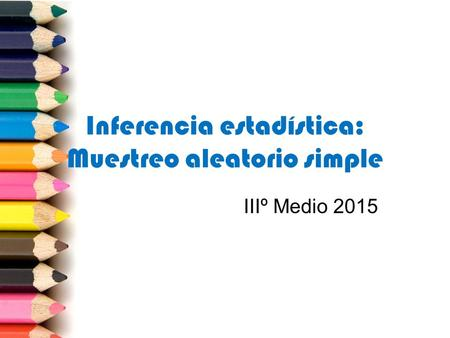 Inferencia estadística: Muestreo aleatorio simple IIIº Medio 2015.