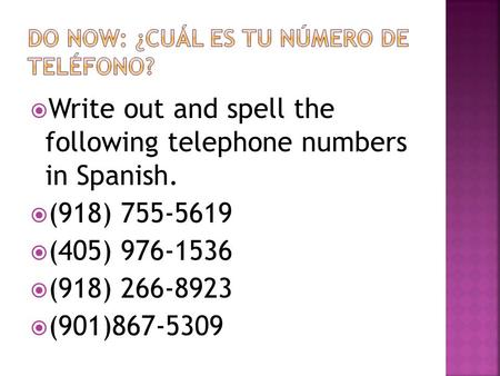  Write out and spell the following telephone numbers in Spanish.  (918) 755-5619  (405) 976-1536  (918) 266-8923  (901)867-5309.