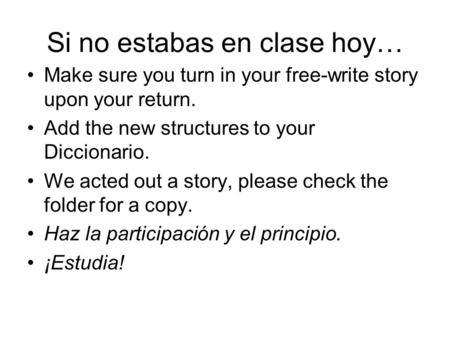 Si no estabas en clase hoy… Make sure you turn in your free-write story upon your return. Add the new structures to your Diccionario. We acted out a story,