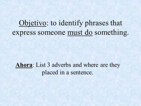 Objetivo: to identify phrases that express someone must do something. Ahora: List 3 adverbs and where are they placed in a sentence.
