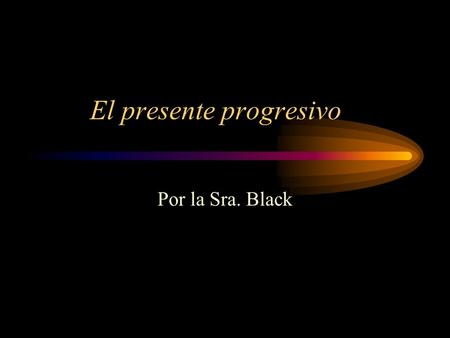 El presente progresivo Por la Sra. Black. What is the present progressive? This tense is used to say that something is happening now. In English, it is.
