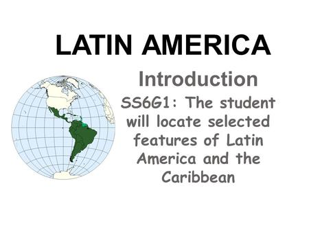 Introduction SS6G1: The student will locate selected features of Latin America and the Caribbean LATIN AMERICA.