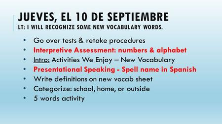 JUEVES, EL 10 DE SEPTIEMBRE LT: I WILL RECOGNIZE SOME NEW VOCABULARY WORDS. Go over tests & retake procedures Interpretive Assessment: numbers & alphabet.
