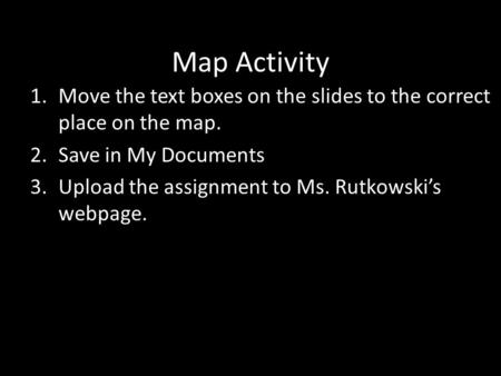 Map Activity 1.Move the text boxes on the slides to the correct place on the map. 2.Save in My Documents 3.Upload the assignment to Ms. Rutkowski's webpage.