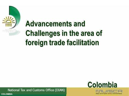 National Tax and Customs Office (DIAN) Advancements and Challenges in the area of foreign trade facilitation Colombia Colombia Advancements and Challenges.