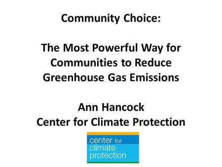 Community Choice: The Most Powerful Way for Communities to Reduce Greenhouse Gas Emissions Ann Hancock Center for Climate Protection.
