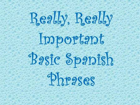 Really, Really Important Basic Spanish Phrases. Nombre Bloque Fecha.