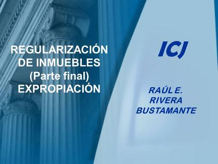 REGULARIZACIÓN DE INMUEBLES (Parte final) EXPROPIACIÓN RAÚL E. RIVERA BUSTAMANTE ICJ.