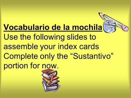 "Vocabulario de la mochila Use the following slides to assemble your index cards Complete only the ""Sustantivo"" portion for now."