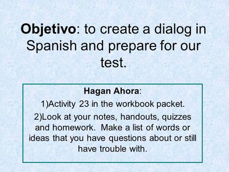 Objetivo: to create a dialog in Spanish and prepare for our test. Hagan Ahora: 1)Activity 23 in the workbook packet. 2)Look at your notes, handouts, quizzes.