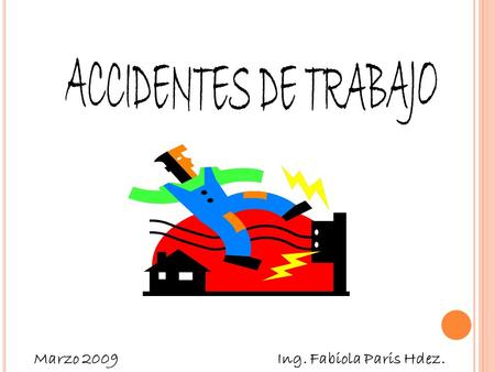 ACCIDENTES DE TRABAJO Marzo 2009 Ing. Fabiola Paris Hdez.