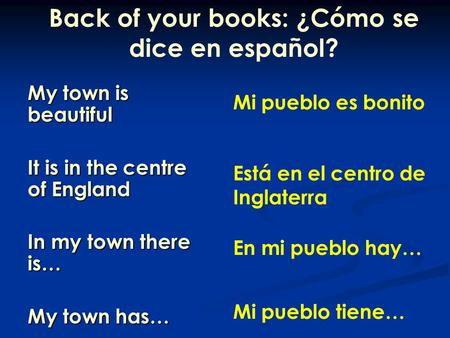 My town is beautiful It is in the centre of England In my town there is… My town has… Back of your books: ¿Cómo se dice en español? Mi pueblo es bonito.