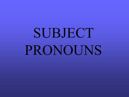 SUBJECT PRONOUNS TERMS TO KNOW SUBJECT PRONOUN - takes the place of a subject noun or nouns. The pronoun will take the same form of the verb as the noun/nouns.