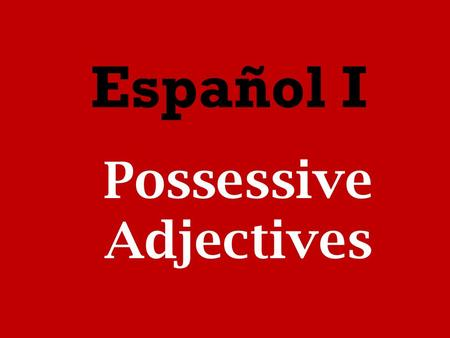 Español I Possessive Adjectives. Possessive adjectives show ownership of a noun. They are placed before the noun.