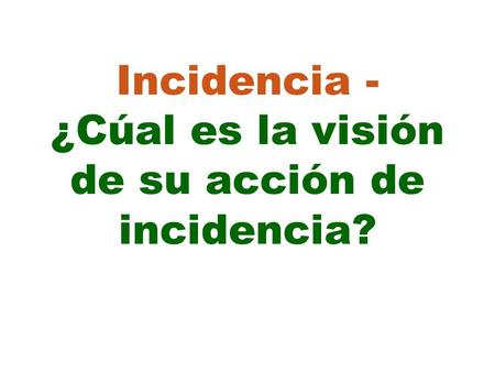 Incidencia - ¿Cúal es la visión de su acción de incidencia?