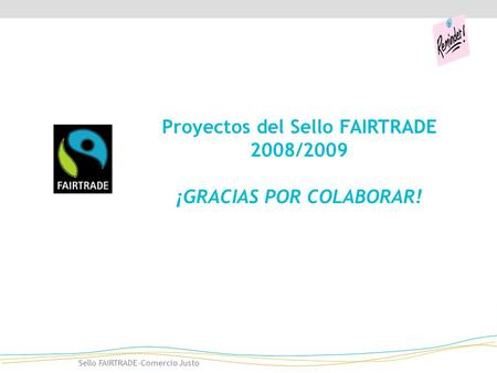 Sello FAIRTRADE-Comercio Justo Proyectos del Sello FAIRTRADE 2008/2009 ¡GRACIAS POR COLABORAR!