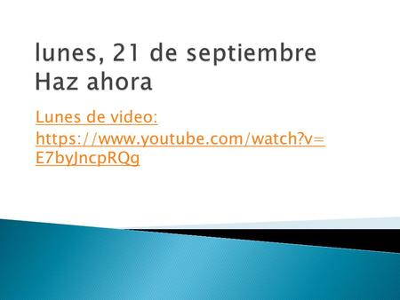 Lunes de video: https://www.youtube.com/watch?v= E7byJncpRQg.