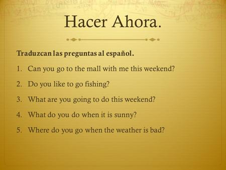 Hacer Ahora. Traduzcan las preguntas al español. 1.Can you go to the mall with me this weekend? 2.Do you like to go fishing? 3.What are you going to do.