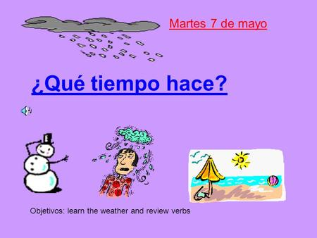¿Qué tiempo hace? Martes 7 de mayo Objetivos: learn the weather and review verbs.