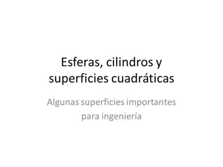 Esferas, cilindros y superficies cuadráticas Algunas superficies importantes para ingeniería.