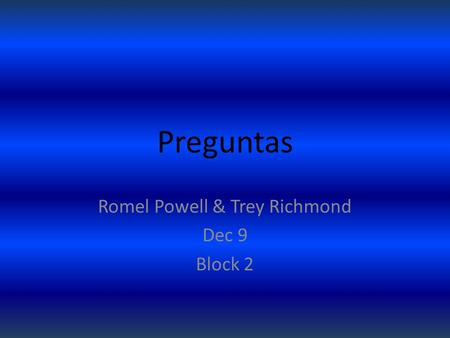 Preguntas Romel Powell & Trey Richmond Dec 9 Block 2.