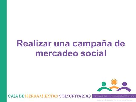 Copyright © 2014 by The University of Kansas Realizar una campaña de mercadeo social.