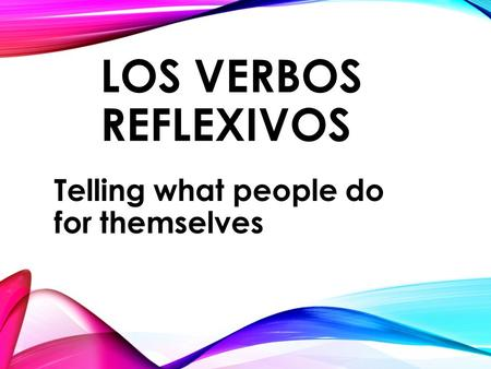 LOS VERBOS REFLEXIVOS Telling what people do for themselves.