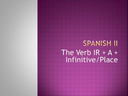 "The Verb IR + A + Infinitive/Place  The verb ""ir"" is IRREGULAR. It means ""to go"" in English. It is often followed by the word a: Voy al cine."