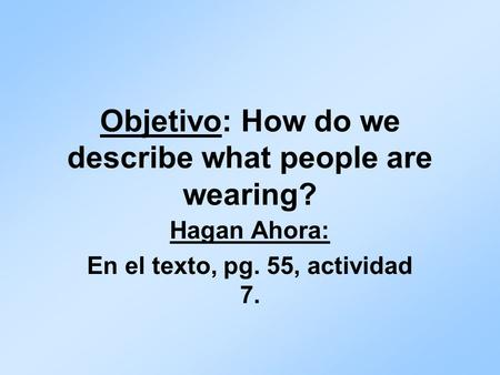 Objetivo: How do we describe what people are wearing? Hagan Ahora: En el texto, pg. 55, actividad 7.