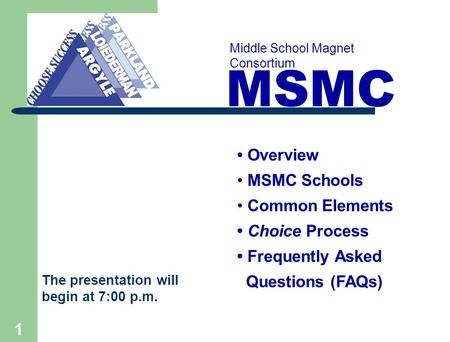 1 MSMC Middle School Magnet Consortium Overview MSMC Schools Common Elements Choice Process Frequently Asked Questions (FAQs) The presentation will begin.