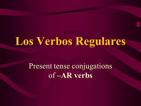 Present tense conjugations of –AR verbs Los Verbos Regulares.