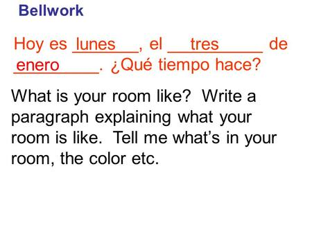 Hoy es _______, el __________ de _________. ¿Qué tiempo hace? Bellwork lunestres enero What is your room like? Write a paragraph explaining what your room.