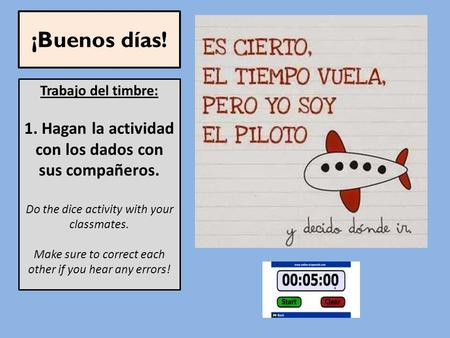 ¡Buenos días! Trabajo del timbre: 1. Hagan la actividad con los dados con sus compañeros. Do the dice activity with your classmates. Make sure to correct.