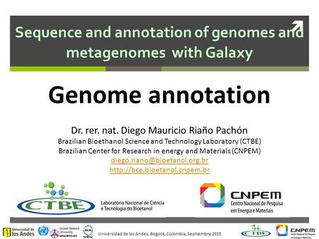 Universidad de los Andes, Bogotá, Colombia, Septiembre 2015  Sequence and annotation of genomes and metagenomes with Galaxy Dr. rer. nat. Diego Mauricio.