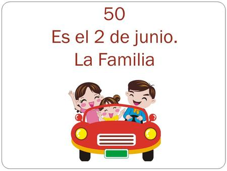 50 Es el 2 de junio. La Familia. Los Parientes - Relatives El abuelo – grandfather El padre – father El hijo – son El hermano – brother La abuela – grandmother.