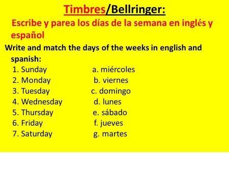 Timbres/Bellringer: Escribe y parea los días de la semana en ingl é s y espa ñ ol Write and match the days of the weeks in english and spanish: 1. Sunday.