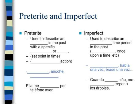 Preterite and Imperfect Preterite –Used to describe an ________ in the past with a specific __________ or _____. –(set point in time) –(_____________ action)