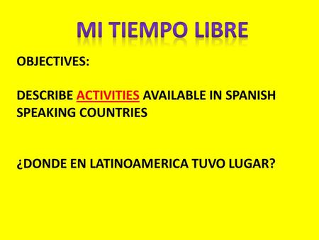OBJECTIVES: DESCRIBE ACTIVITIES AVAILABLE IN SPANISH SPEAKING COUNTRIES ¿DONDE EN LATINOAMERICA TUVO LUGAR?