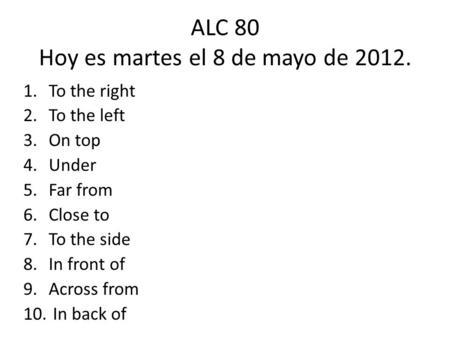 ALC 80 Hoy es martes el 8 de mayo de 2012. 1.To the right 2.To the left 3.On top 4.Under 5.Far from 6.Close to 7.To the side 8.In front of 9.Across from.