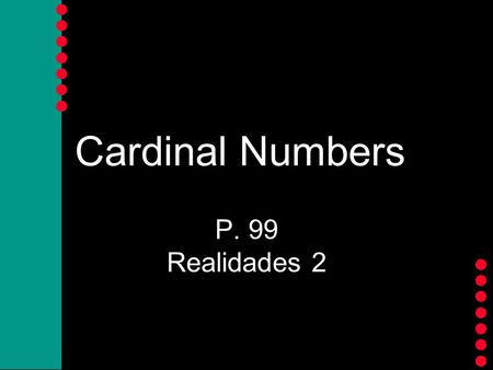 Cardinal Numbers P. 99 Realidades 2 Cardinal Numbers Let's count! Say the following numbers in Spanish.