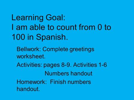 Learning Goal: I am able to count from 0 to 100 in Spanish. Bellwork: Complete greetings worksheet. Activities: pages 8-9. Activities 1-6 Numbers handout.