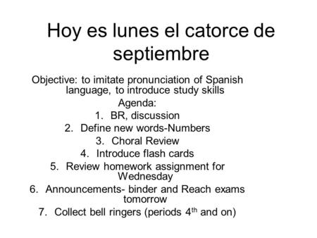 Hoy es lunes el catorce de septiembre Objective: to imitate pronunciation of Spanish language, to introduce study skills Agenda: 1.BR, discussion 2.Define.
